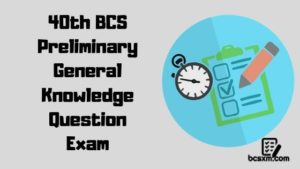 40th BCS Preliminary General Knowledge Question Exam
