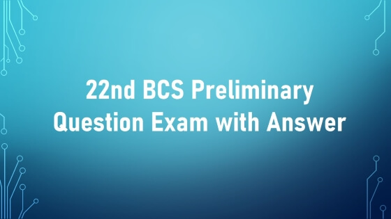 22nd BCS Preliminary Question Exam with Answer