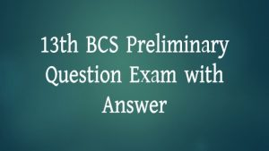 13th BCS Preliminary Question Exam with Answer